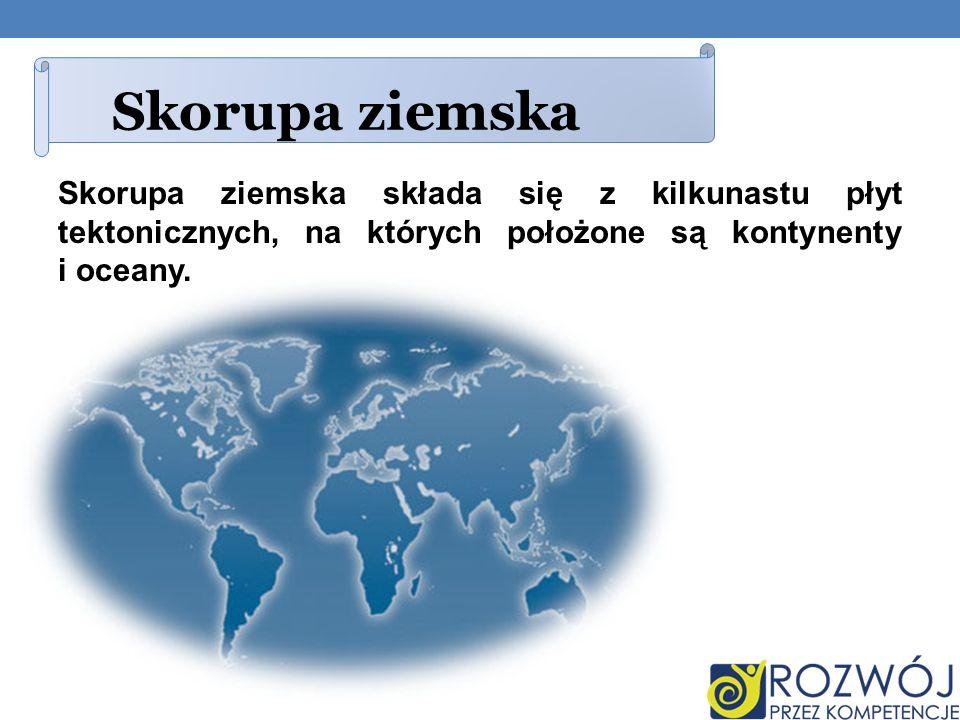 Skorupa ziemskaSkorupa ziemska składa się z kilkunastu płyt tektonicznych, na których położone są kontynenty i oceany.