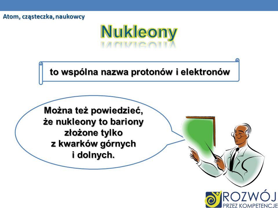 Nukleony to wspólna nazwa protonów i elektronów