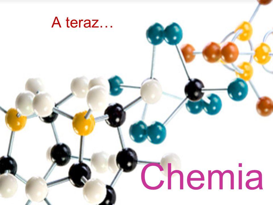 A teraz… Chemia