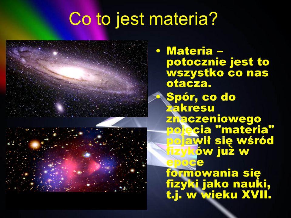 Co to jest materia Materia –potocznie jest to wszystko co nas otacza.