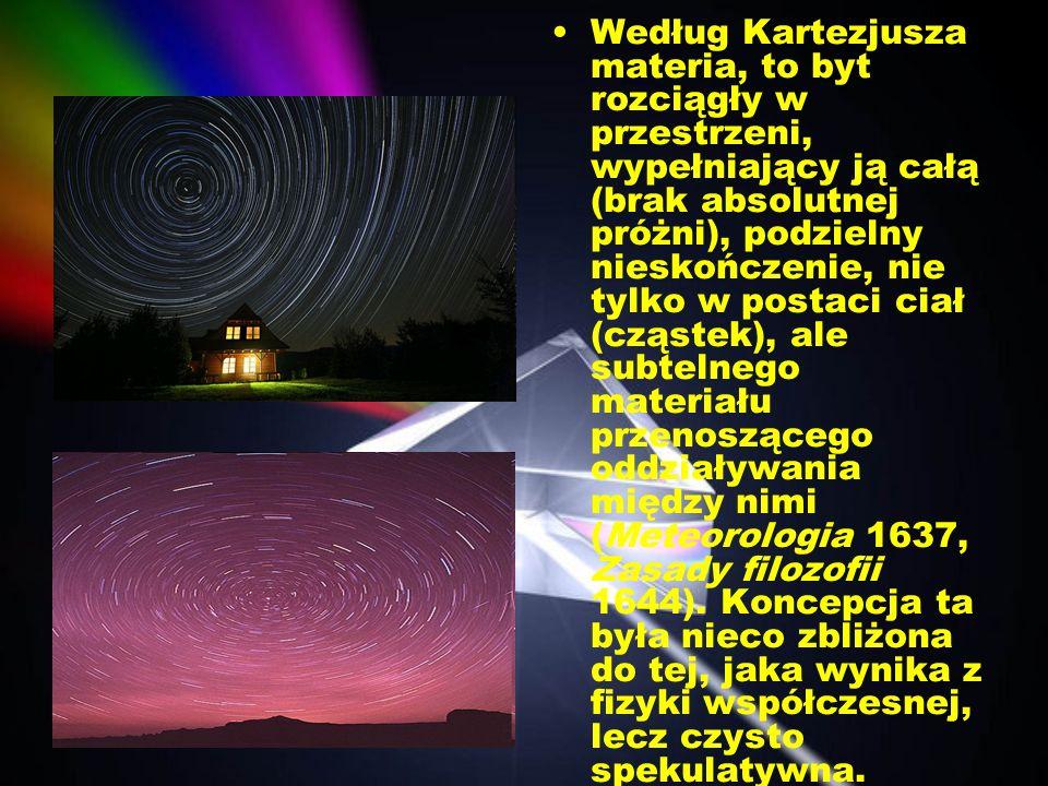 Według Kartezjusza materia, to byt rozciągły w przestrzeni, wypełniający ją całą (brak absolutnej próżni), podzielny nieskończenie, nie tylko w postaci ciał (cząstek), ale subtelnego materiału przenoszącego oddziaływania między nimi (Meteorologia 1637, Zasady filozofii 1644).