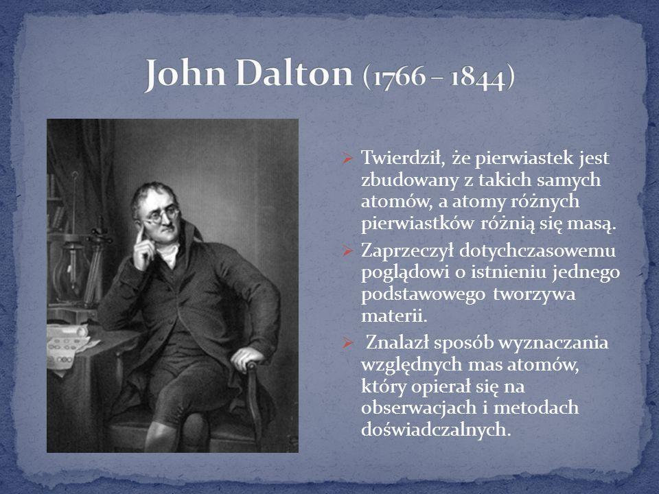 John Dalton (1766 – 1844) Twierdził, że pierwiastek jest zbudowany z takich samych atomów, a atomy różnych pierwiastków różnią się masą.