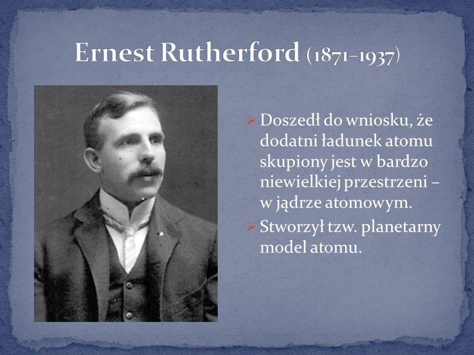Ernest Rutherford (1871–1937) Doszedł do wniosku, że dodatni ładunek atomu skupiony jest w bardzo niewielkiej przestrzeni – w jądrze atomowym.
