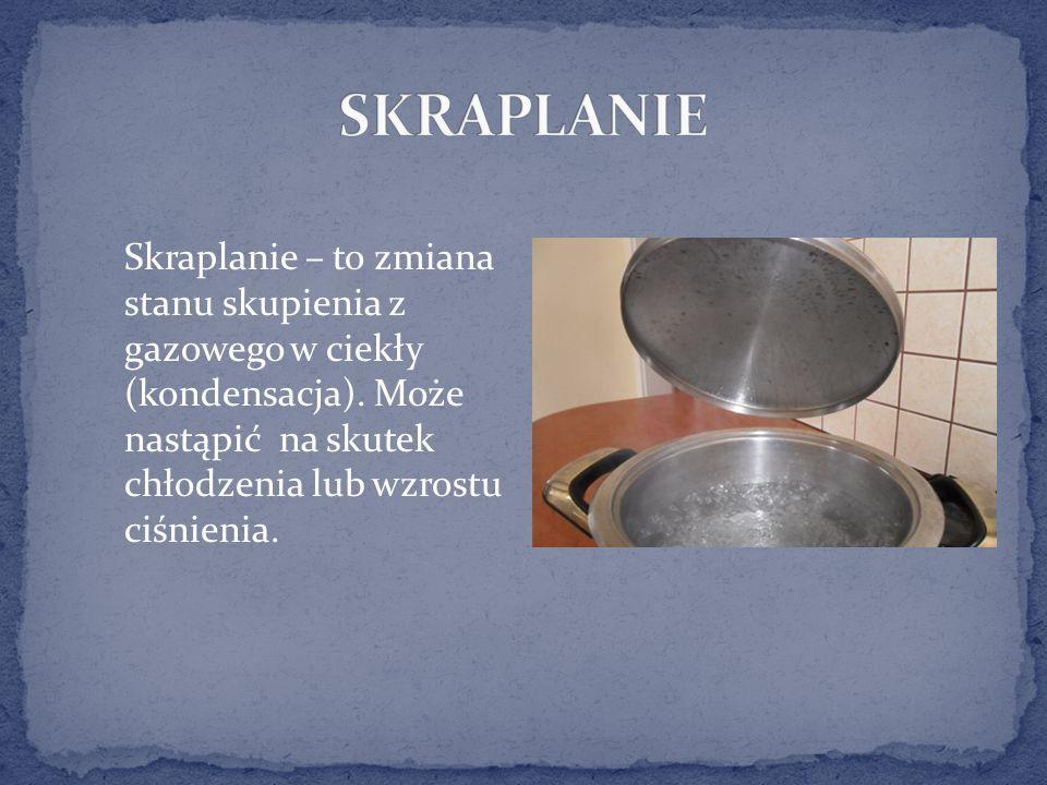 SKRAPLANIE Skraplanie – to zmiana stanu skupienia z gazowego w ciekły (kondensacja).