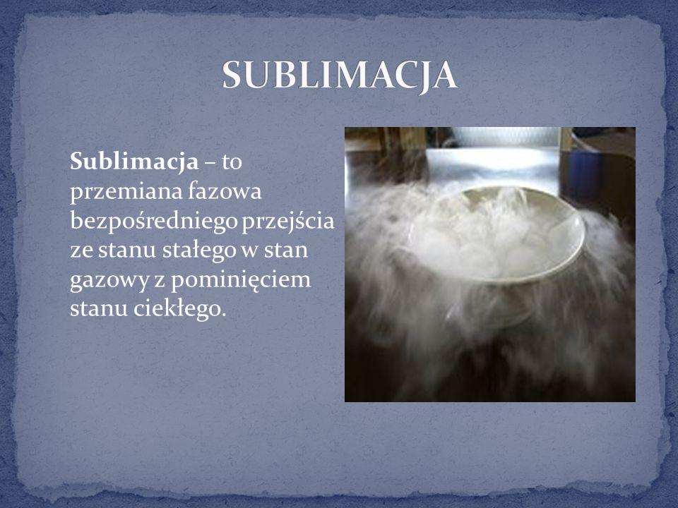 SUBLIMACJA Sublimacja – to przemiana fazowa bezpośredniego przejścia ze stanu stałego w stan gazowy z pominięciem stanu ciekłego.