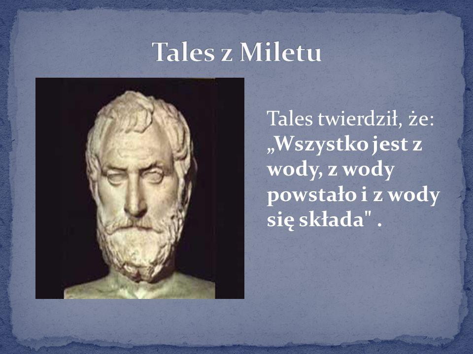 """Tales z Miletu Tales twierdził, że: """"Wszystko jest z wody, z wody powstało i z wody się składa ."""
