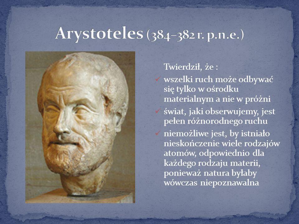 Arystoteles (384–382 r. p.n.e.) Twierdził, że :