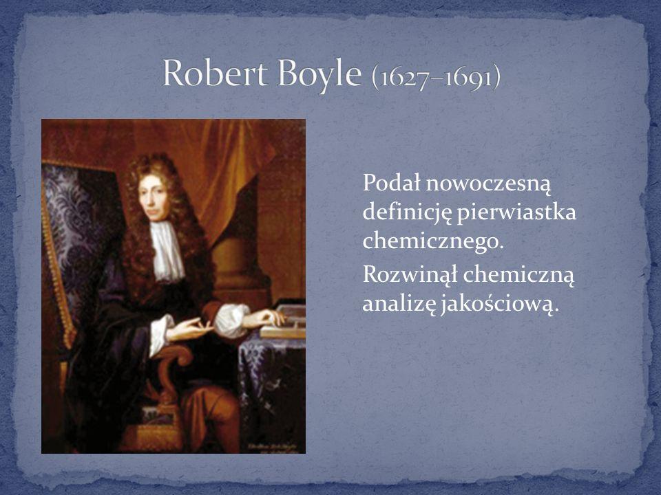 Robert Boyle (1627–1691) Podał nowoczesną definicję pierwiastka chemicznego.