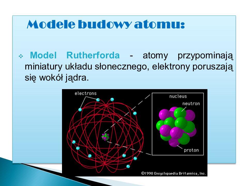 Modele budowy atomu: Model Rutherforda - atomy przypominają miniatury układu słonecznego, elektrony poruszają się wokół jądra.