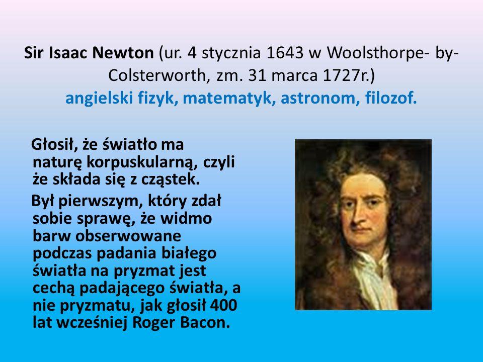 Sir Isaac Newton (ur. 4 stycznia 1643 w Woolsthorpe- by-Colsterworth, zm. 31 marca 1727r.) angielski fizyk, matematyk, astronom, filozof.