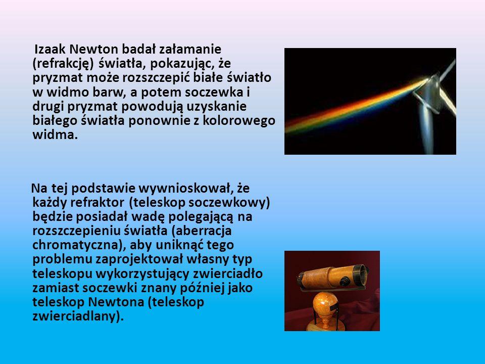 Izaak Newton badał załamanie (refrakcję) światła, pokazując, że pryzmat może rozszczepić białe światło w widmo barw, a potem soczewka i drugi pryzmat powodują uzyskanie białego światła ponownie z kolorowego widma.