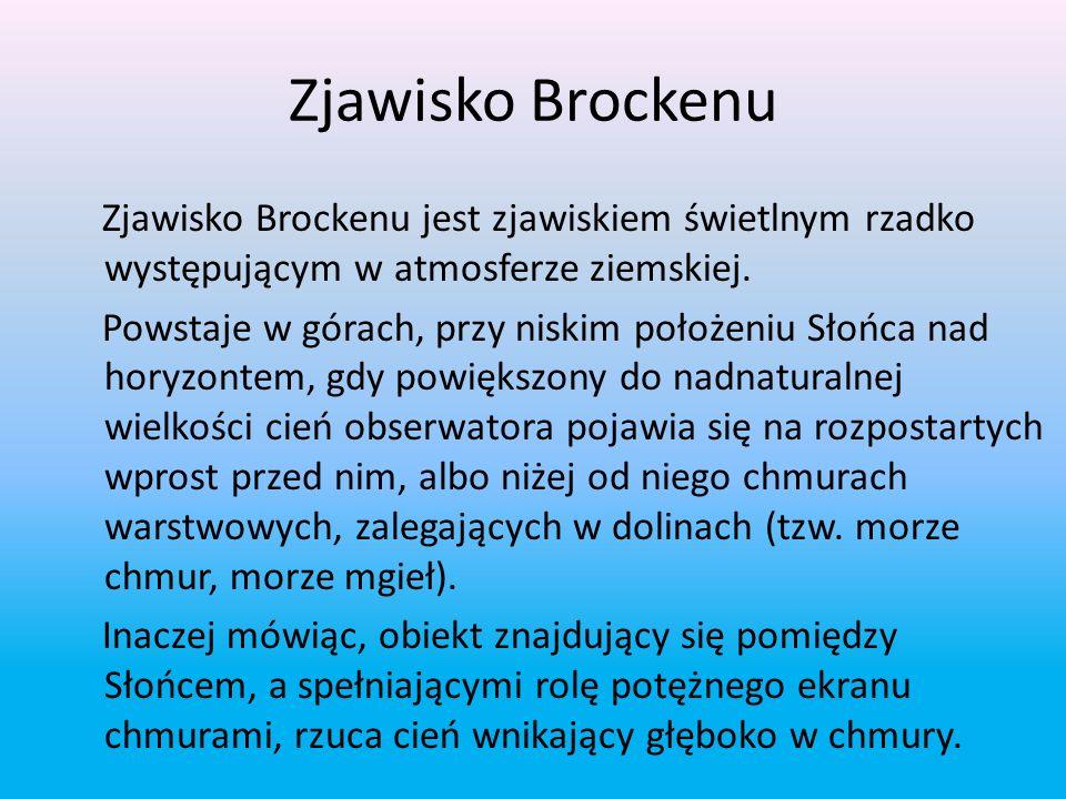 Zjawisko Brockenu Zjawisko Brockenu jest zjawiskiem świetlnym rzadko występującym w atmosferze ziemskiej.