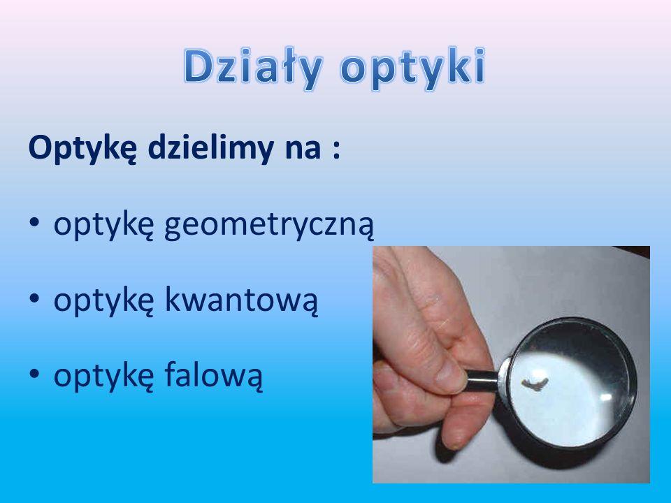 Działy optyki Optykę dzielimy na : optykę geometryczną optykę kwantową