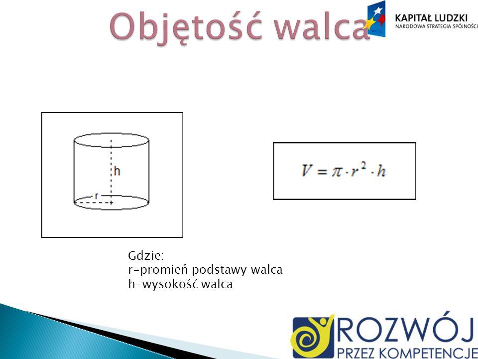 Objętość walca Gdzie: r-promień podstawy walca h-wysokość walca