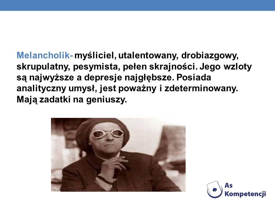 Melancholik- myśliciel, utalentowany, drobiazgowy, skrupulatny, pesymista, pełen skrajności.