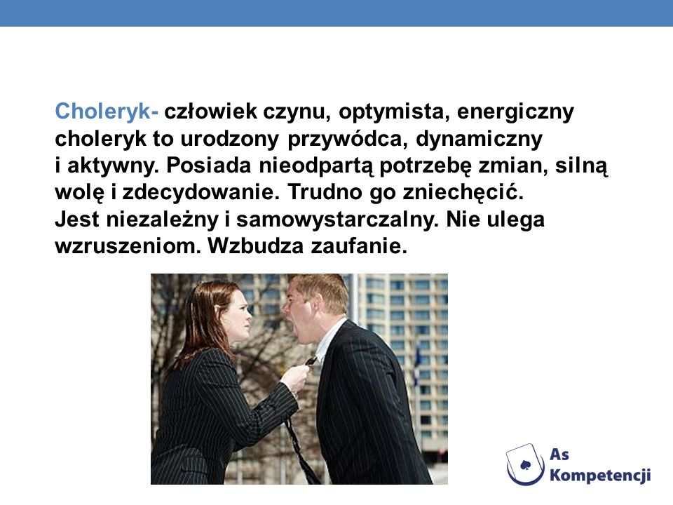 Choleryk- człowiek czynu, optymista, energiczny choleryk to urodzony przywódca, dynamiczny i aktywny.