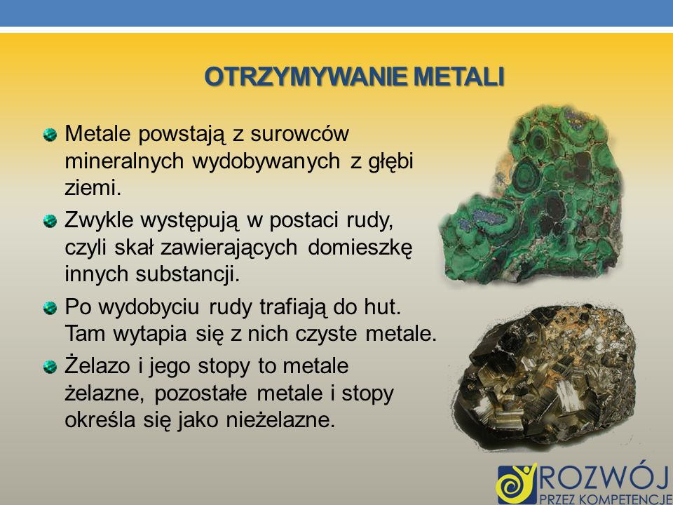 Otrzymywanie metali Metale powstają z surowców mineralnych wydobywanych z głębi ziemi.