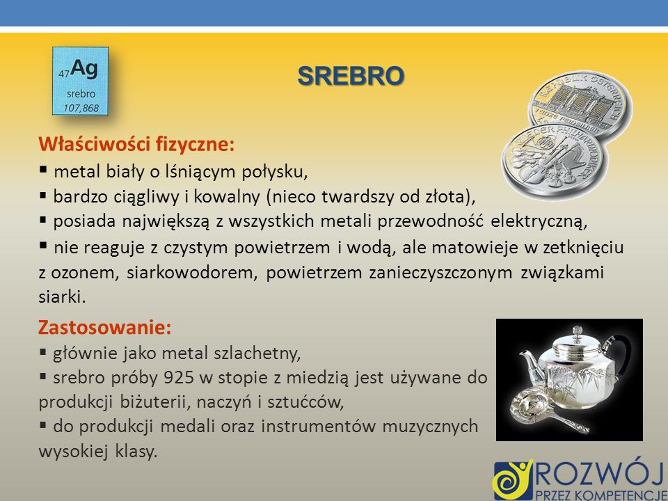 srebro Właściwości fizyczne: metal biały o lśniącym połysku,