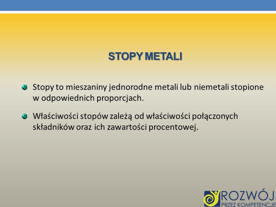 Stopy metali Stopy to mieszaniny jednorodne metali lub niemetali stopione w odpowiednich proporcjach.