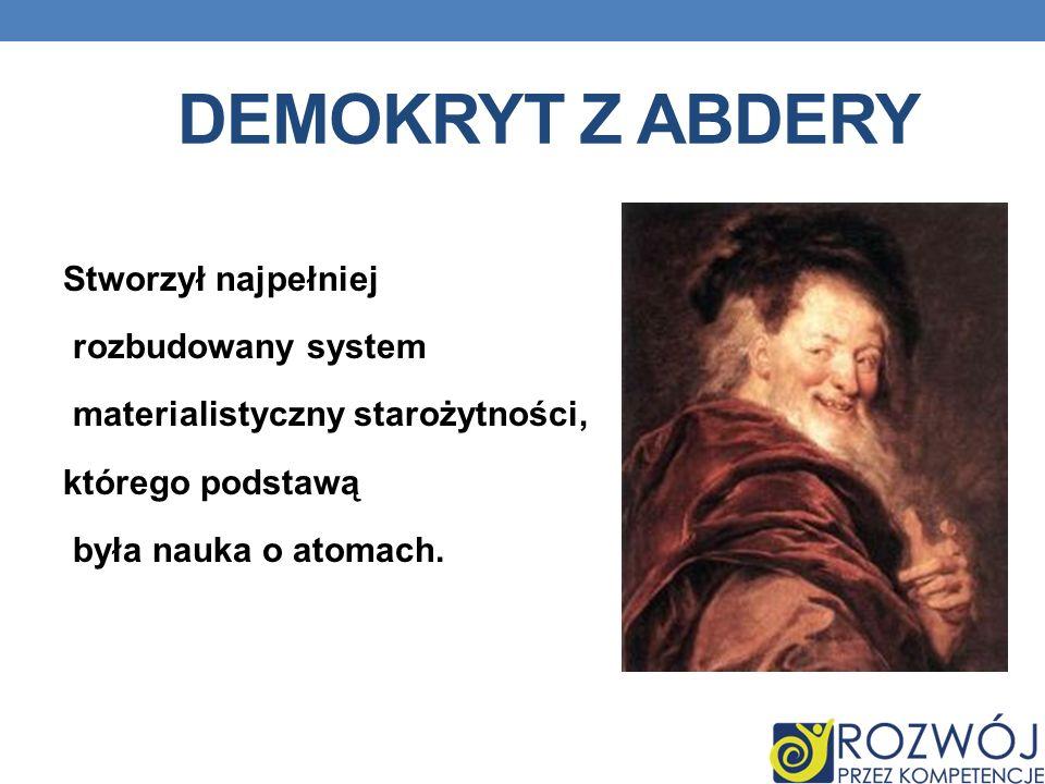 DEMOKRYT Z ABDERY Stworzył najpełniej rozbudowany system materialistyczny starożytności, którego podstawą była nauka o atomach.