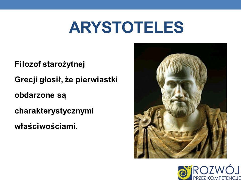 ARYSTOTELES Filozof starożytnej Grecji głosił, że pierwiastki obdarzone są charakterystycznymi właściwościami.