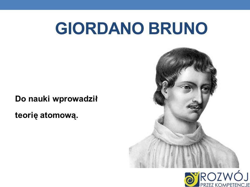GiORDANO BRUNO Do nauki wprowadził teorię atomową.