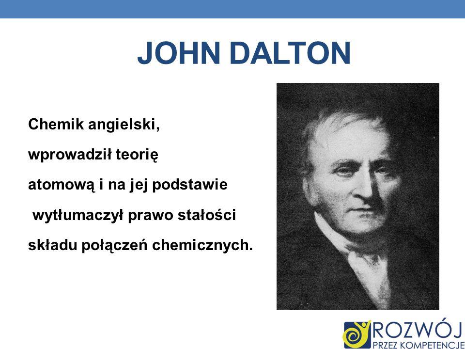 JOHN DALTON Chemik angielski, wprowadził teorię atomową i na jej podstawie wytłumaczył prawo stałości składu połączeń chemicznych.