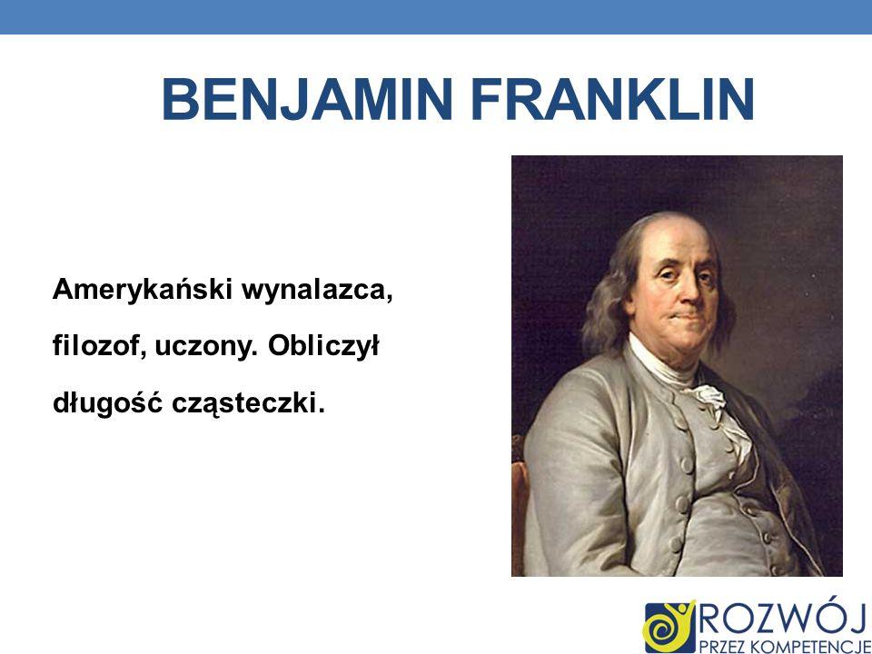 BENJAMIN FRANKLIN Amerykański wynalazca, filozof, uczony. Obliczył długość cząsteczki.
