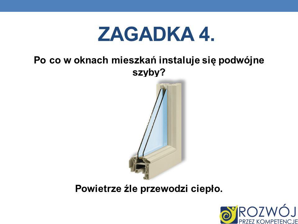 Zagadka 4. Po co w oknach mieszkań instaluje się podwójne szyby Powietrze źle przewodzi ciepło.