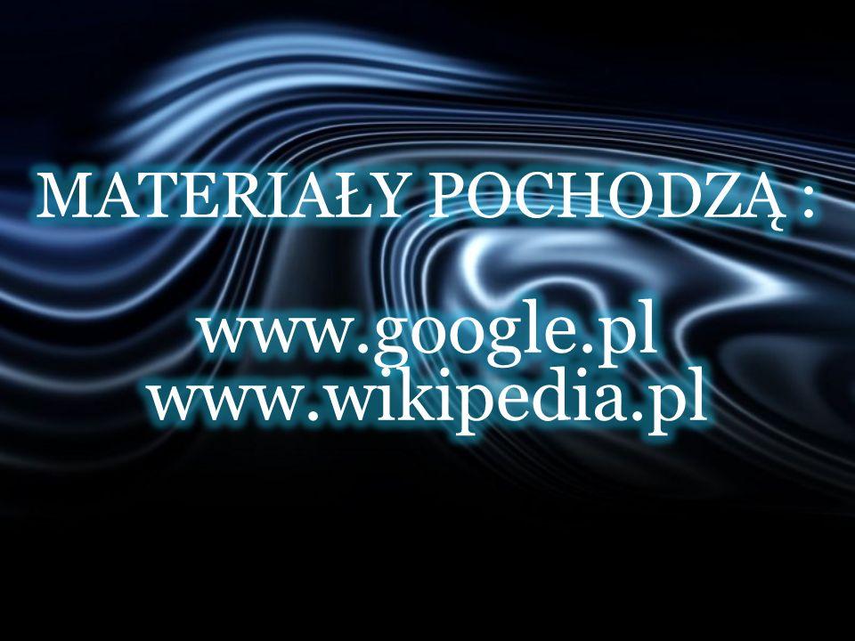 MATERIAŁY POCHODZĄ : www.google.pl www.wikipedia.pl