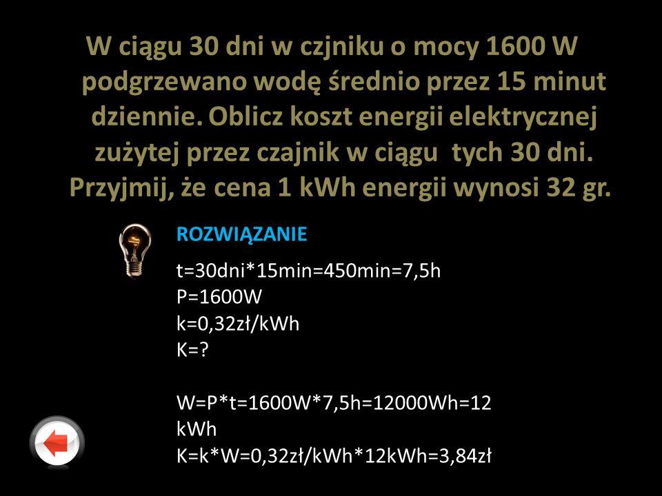 W ciągu 30 dni w czjniku o mocy 1600 W podgrzewano wodę średnio przez 15 minut dziennie. Oblicz koszt energii elektrycznej zużytej przez czajnik w ciągu tych 30 dni. Przyjmij, że cena 1 kWh energii wynosi 32 gr.