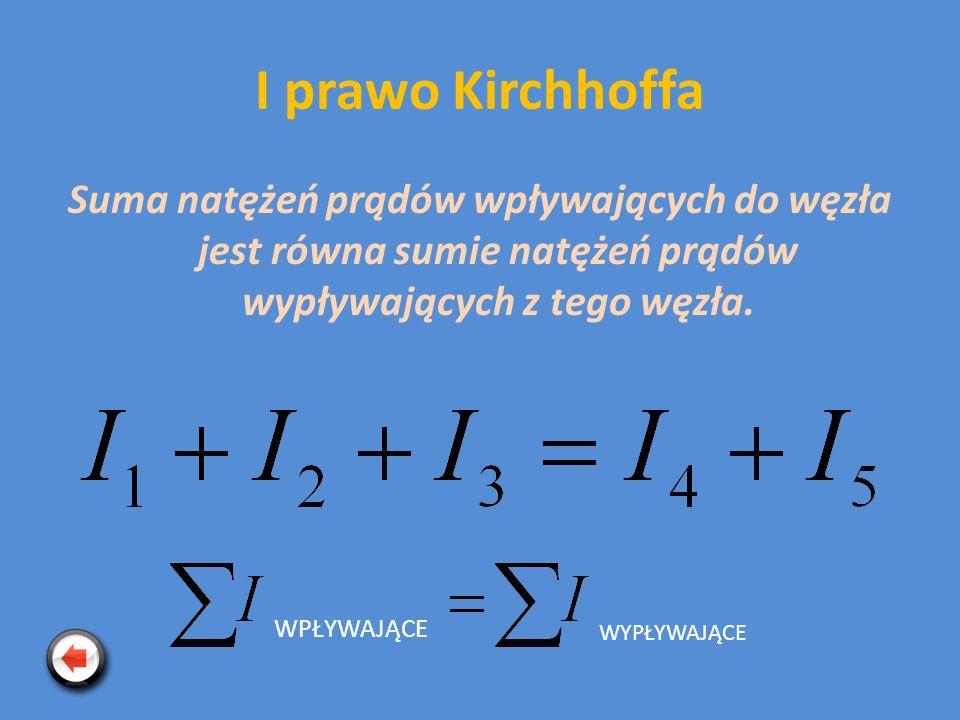 I prawo Kirchhoffa Suma natężeń prądów wpływających do węzła jest równa sumie natężeń prądów wypływających z tego węzła.