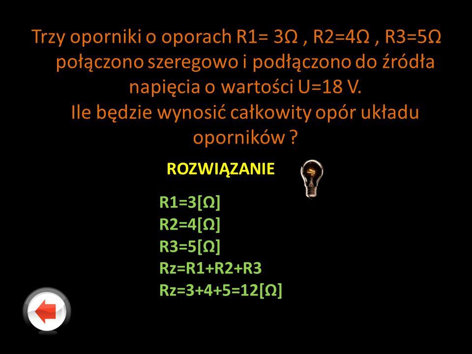 Trzy oporniki o oporach R1= 3Ω , R2=4Ω , R3=5Ω połączono szeregowo i podłączono do źródła napięcia o wartości U=18 V. Ile będzie wynosić całkowity opór układu oporników