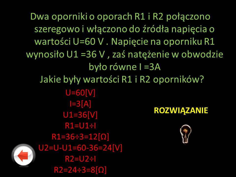 Dwa oporniki o oporach R1 i R2 połączono szeregowo i włączono do źródła napięcia o wartości U=60 V . Napięcie na oporniku R1 wynosiło U1 =36 V , zaś natężenie w obwodzie było równe I =3A Jakie były wartości R1 i R2 oporników