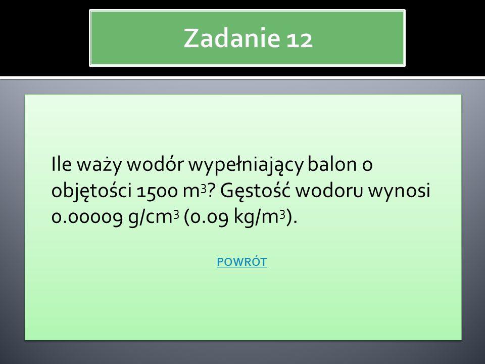 Zadanie 12 Ile waży wodór wypełniający balon o objętości 1500 m3 Gęstość wodoru wynosi 0.00009 g/cm3 (0.09 kg/m3).