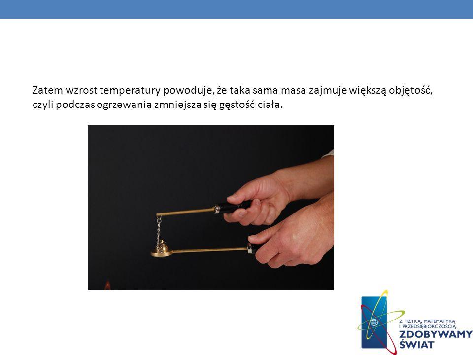 Zatem wzrost temperatury powoduje, że taka sama masa zajmuje większą objętość, czyli podczas ogrzewania zmniejsza się gęstość ciała.