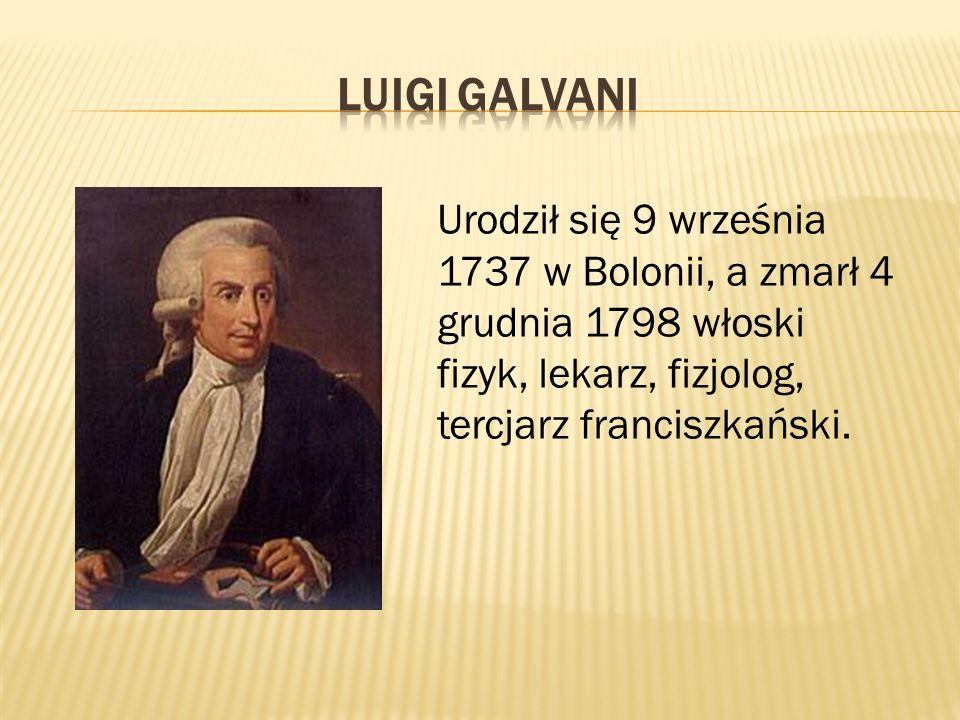 Luigi Galvani Urodził się 9 września 1737 w Bolonii, a zmarł 4 grudnia 1798 włoski fizyk, lekarz, fizjolog, tercjarz franciszkański.