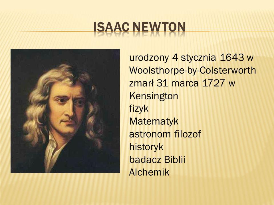 ISAAC NEWTON urodzony 4 stycznia 1643 w Woolsthorpe-by-Colsterworth