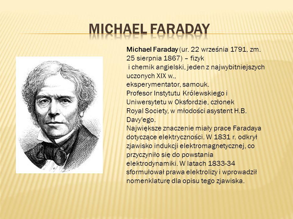 Michael Faraday Michael Faraday (ur. 22 września 1791, zm. 25 sierpnia 1867) – fizyk. i chemik angielski, jeden z najwybitniejszych uczonych XIX w.,