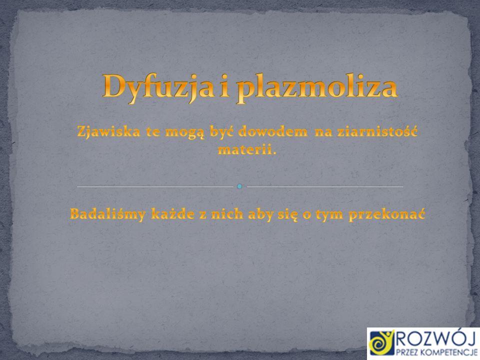 Dyfuzja i plazmoliza Zjawiska te mogą być dowodem na ziarnistość materii.