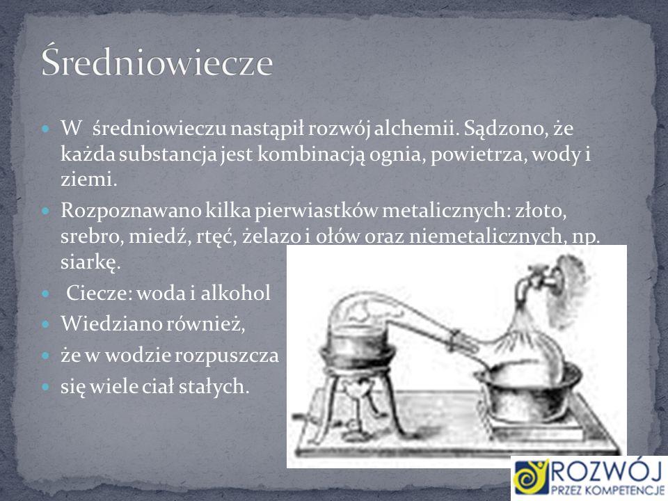 Średniowiecze W średniowieczu nastąpił rozwój alchemii. Sądzono, że każda substancja jest kombinacją ognia, powietrza, wody i ziemi.