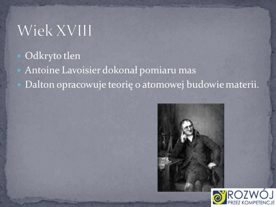 Wiek XVIII Odkryto tlen Antoine Lavoisier dokonał pomiaru mas