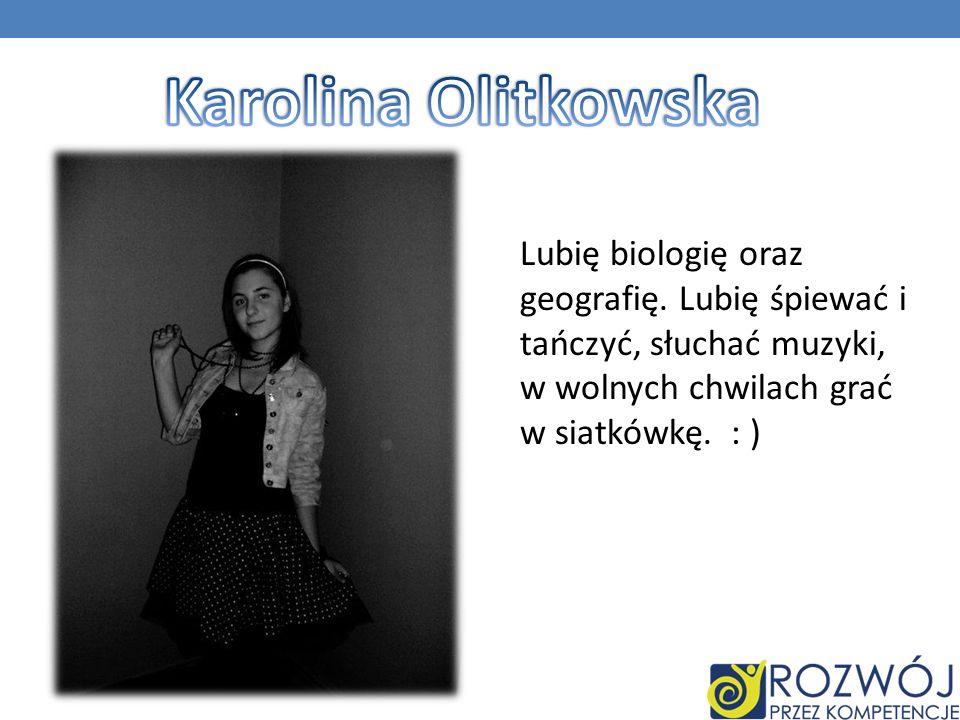 Karolina Olitkowska Lubię biologię oraz geografię.