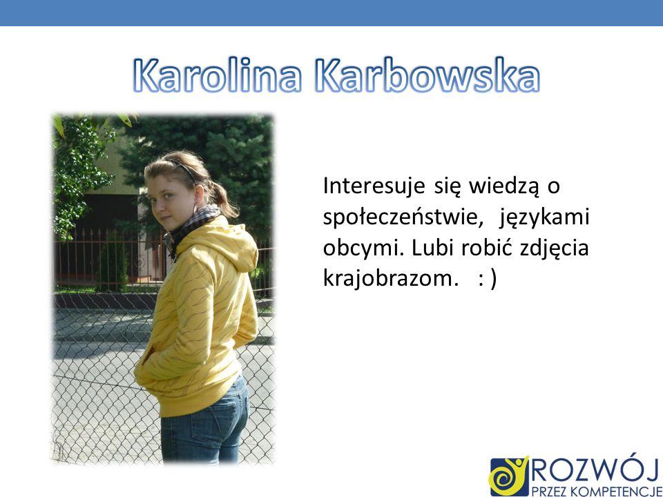Karolina Karbowska Interesuje się wiedzą o społeczeństwie, językami obcymi.