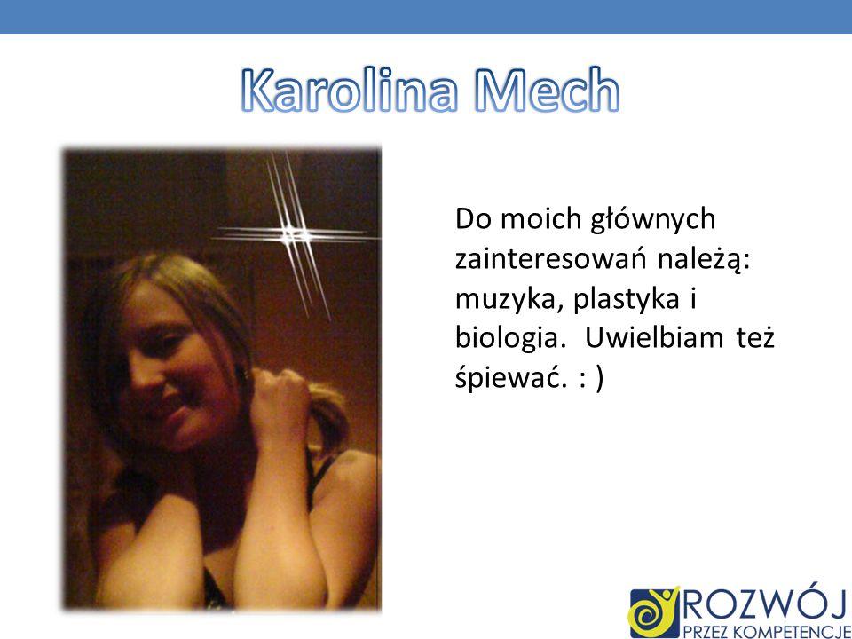 Karolina Mech Do moich głównych zainteresowań należą: muzyka, plastyka i biologia.
