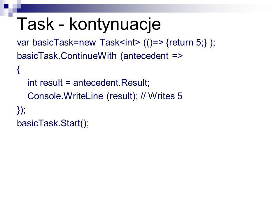 Task - kontynuacje var basicTask=new Task<int> (()=> {return 5;} ); basicTask.ContinueWith (antecedent =>