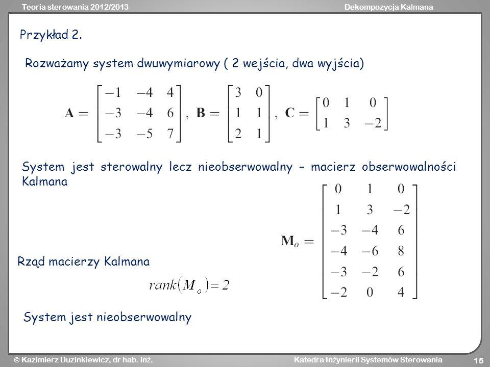 Przykład 2.Rozważamy system dwuwymiarowy ( 2 wejścia, dwa wyjścia) System jest sterowalny lecz nieobserwowalny – macierz obserwowalności Kalmana.