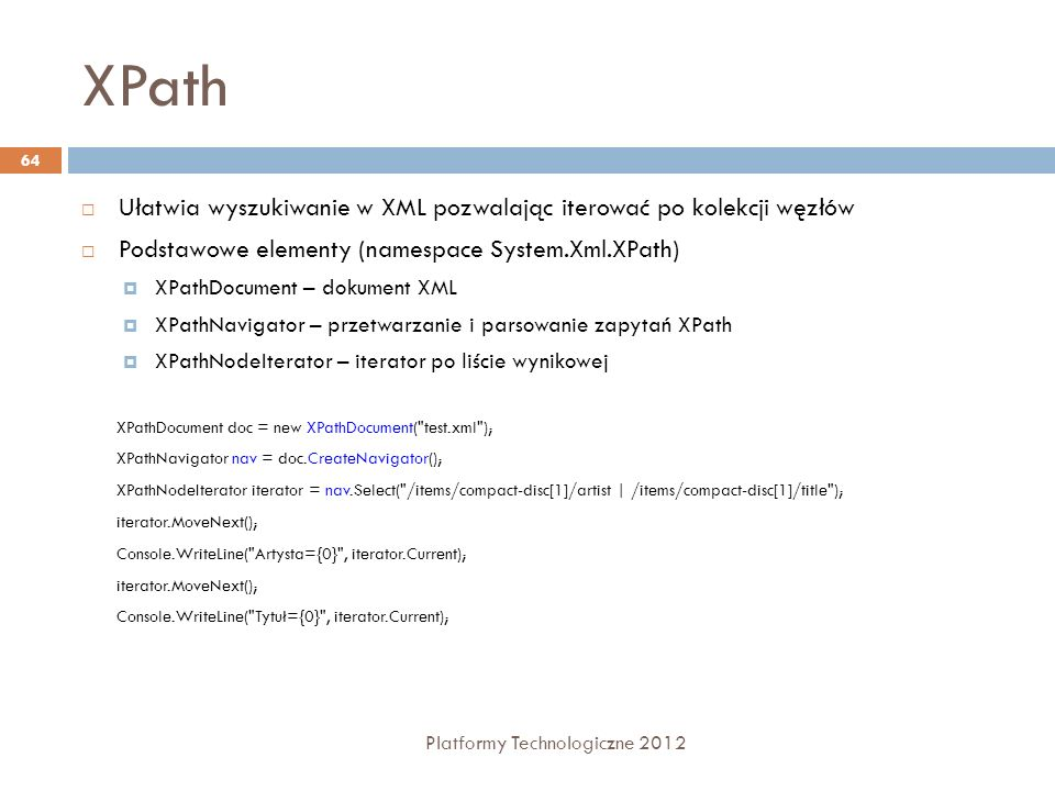 XPath Ułatwia wyszukiwanie w XML pozwalając iterować po kolekcji węzłów. Podstawowe elementy (namespace System.Xml.XPath)