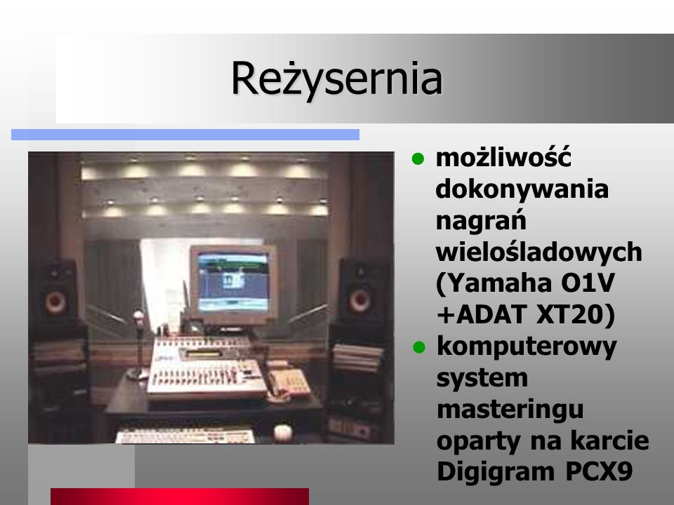 Reżysernia możliwość dokonywania nagrań wielośladowych (Yamaha O1V +ADAT XT20) komputerowy system masteringu oparty na karcie Digigram PCX9.