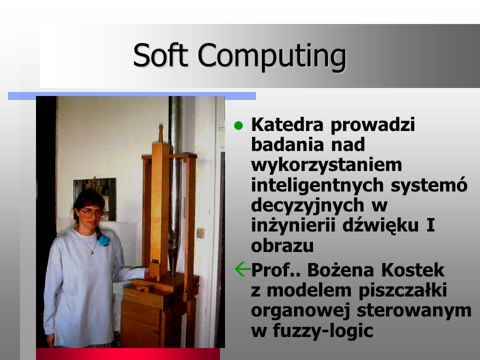 Soft ComputingKatedra prowadzi badania nad wykorzystaniem inteligentnych systemó decyzyjnych w inżynierii dźwięku I obrazu.